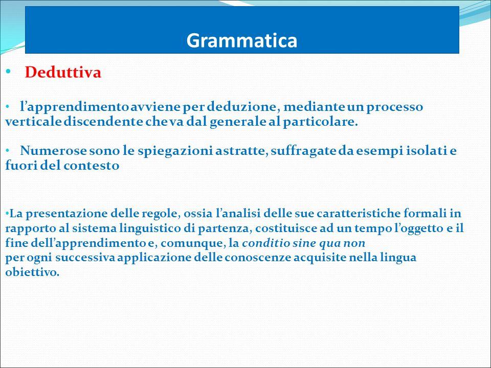 Grammatica Deduttiva. l'apprendimento avviene per deduzione, mediante un processo verticale discendente che va dal generale al particolare.