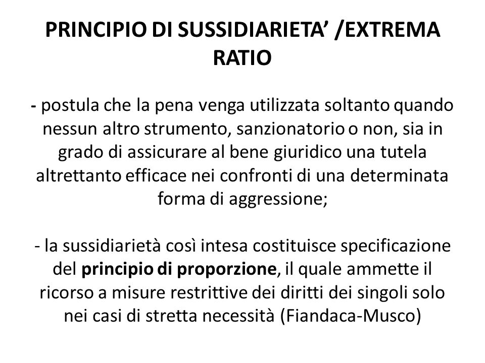 PRINCIPIO DI SUSSIDIARIETA' /EXTREMA RATIO - postula che la pena venga utilizzata soltanto quando nessun altro strumento, sanzionatorio o non, sia in grado di assicurare al bene giuridico una tutela altrettanto efficace nei confronti di una determinata forma di aggressione; - la sussidiarietà così intesa costituisce specificazione del principio di proporzione, il quale ammette il ricorso a misure restrittive dei diritti dei singoli solo nei casi di stretta necessità (Fiandaca-Musco)