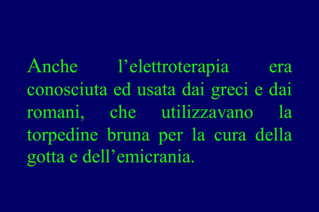 Anche l'elettroterapia era conosciuta ed usata dai greci e dai romani, che utilizzavano la torpedine bruna per la cura della gotta e dell'emicrania.