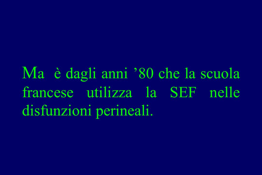 Ma è dagli anni '80 che la scuola francese utilizza la SEF nelle disfunzioni perineali.