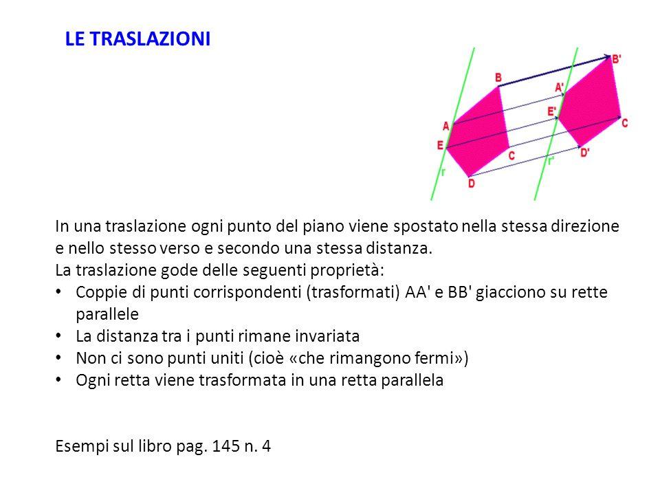 LE TRASLAZIONI In una traslazione ogni punto del piano viene spostato nella stessa direzione e nello stesso verso e secondo una stessa distanza.