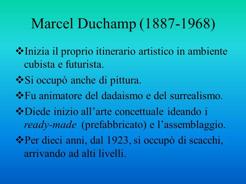 Marcel Duchamp (1887-1968) Inizia il proprio itinerario artistico in ambiente cubista e futurista. Si occupò anche di pittura.