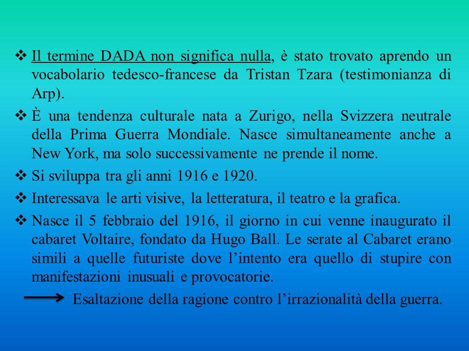Il termine DADA non significa nulla, è stato trovato aprendo un vocabolario tedesco-francese da Tristan Tzara (testimonianza di Arp).