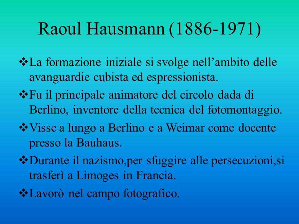 Raoul Hausmann (1886-1971) La formazione iniziale si svolge nell'ambito delle avanguardie cubista ed espressionista.