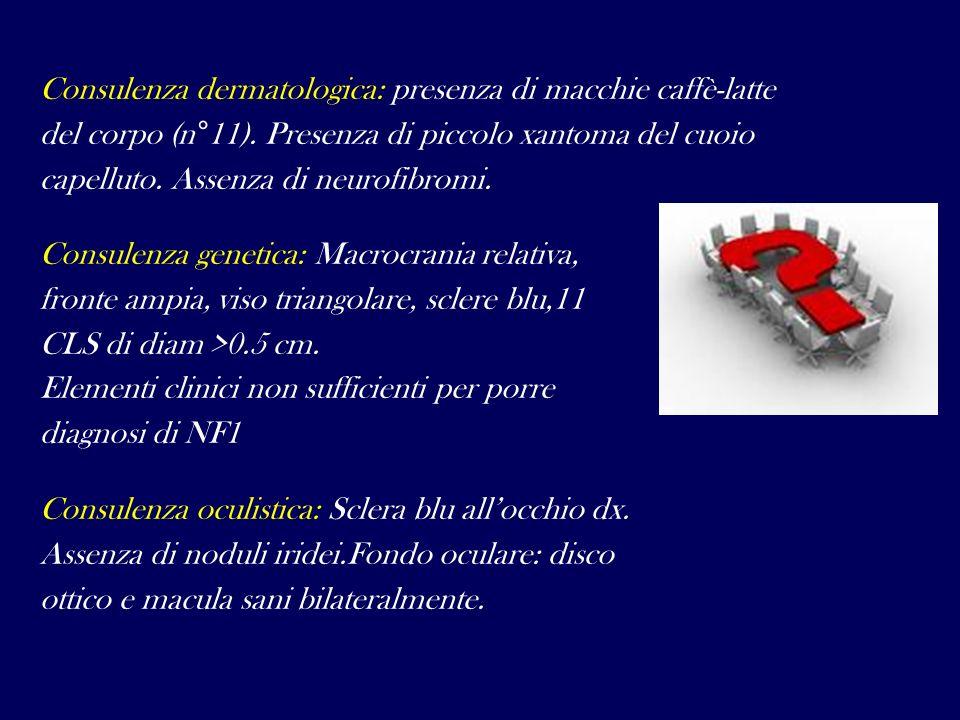 Consulenza dermatologica: presenza di macchie caffè-latte del corpo (n°11). Presenza di piccolo xantoma del cuoio capelluto. Assenza di neurofibromi.