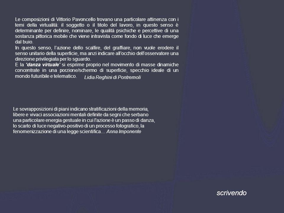 Le composizioni di Vittorio Pavoncello trovano una particolare attinenza con i temi della virtualità: il soggetto o il titolo del lavoro, in questo senso è determinante per definire, nominare, le qualità psichiche e percettive di una sostanza pittorica mobile che viene intravista come fondo di luce che emerge dal buio.