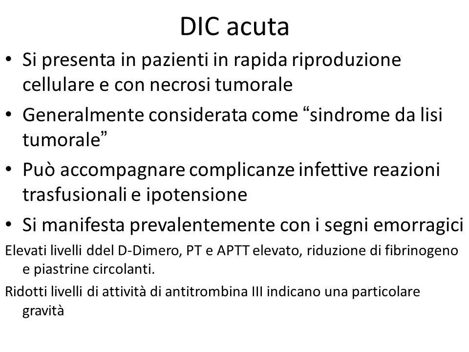 DIC acuta Si presenta in pazienti in rapida riproduzione cellulare e con necrosi tumorale. Generalmente considerata come sindrome da lisi tumorale