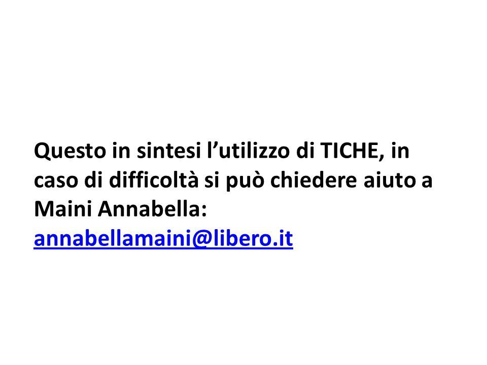 Questo in sintesi l'utilizzo di TICHE, in caso di difficoltà si può chiedere aiuto a Maini Annabella: annabellamaini@libero.it