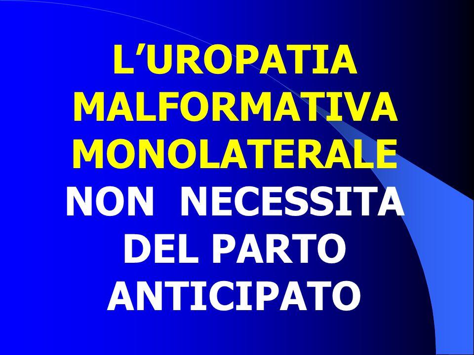 L'UROPATIA MALFORMATIVA MONOLATERALE NON NECESSITA DEL PARTO ANTICIPATO