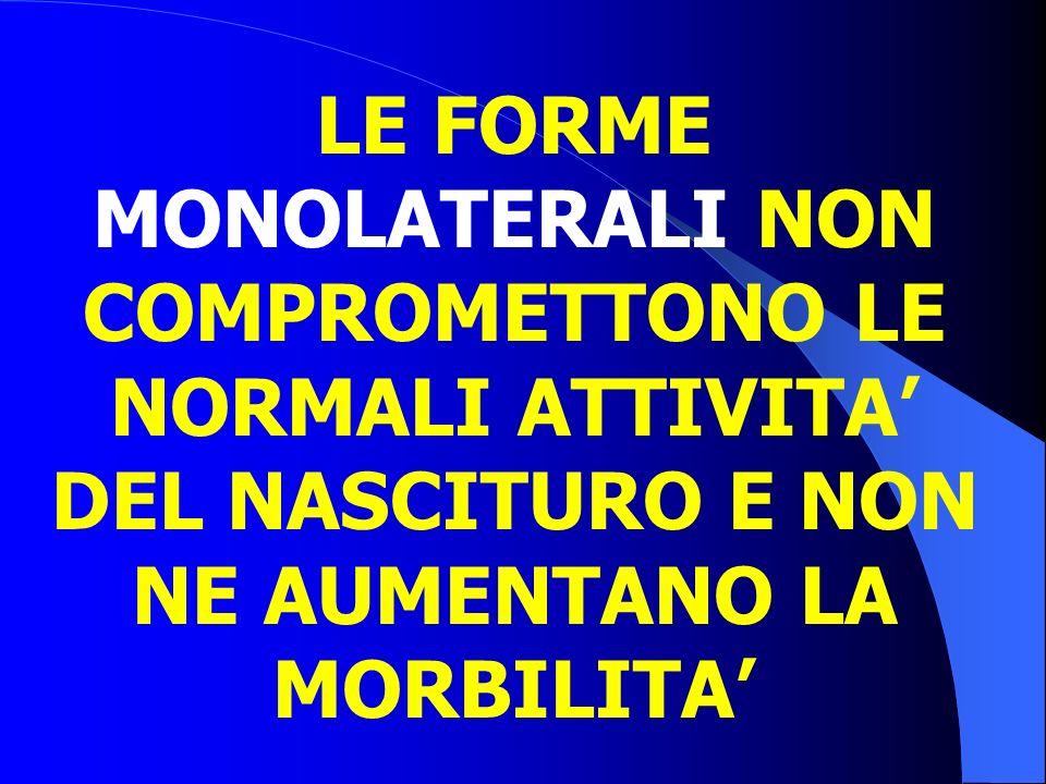 LE FORME MONOLATERALI NON COMPROMETTONO LE NORMALI ATTIVITA' DEL NASCITURO E NON NE AUMENTANO LA MORBILITA'