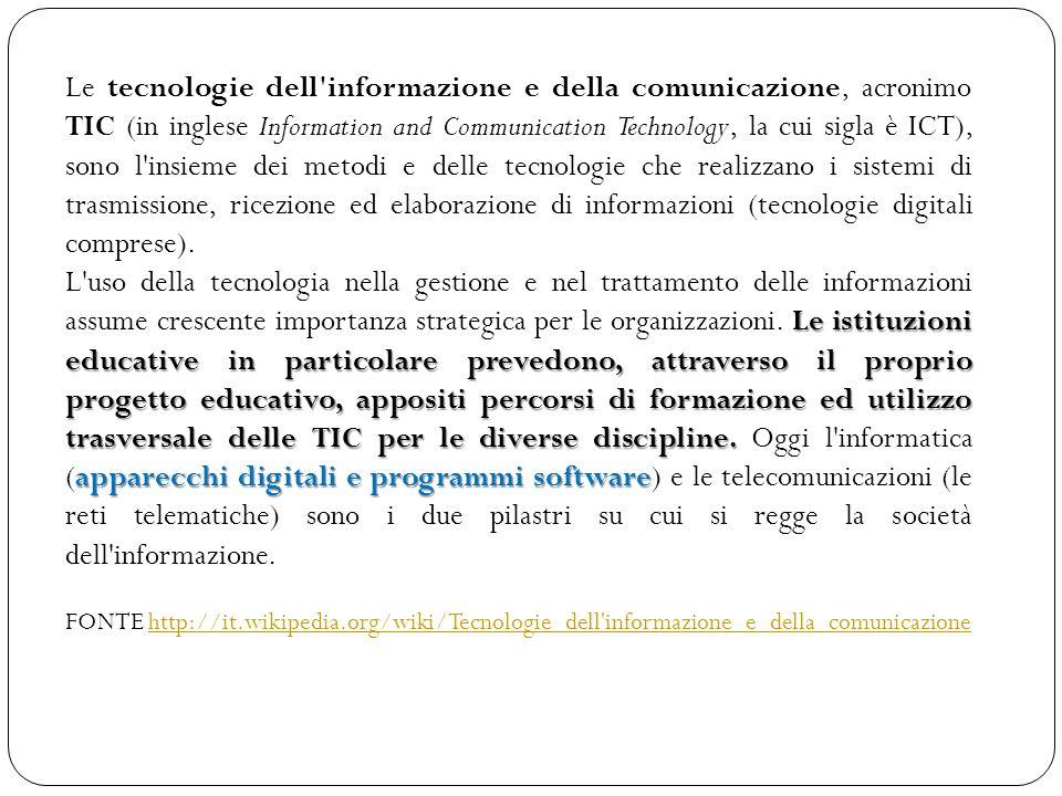 Le tecnologie dell informazione e della comunicazione, acronimo TIC (in inglese Information and Communication Technology, la cui sigla è ICT), sono l insieme dei metodi e delle tecnologie che realizzano i sistemi di trasmissione, ricezione ed elaborazione di informazioni (tecnologie digitali comprese).