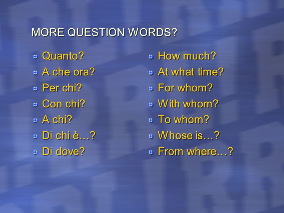 MORE QUESTION WORDS Quanto A che ora Per chi Con chi A chi Di chi è… Di dove How much