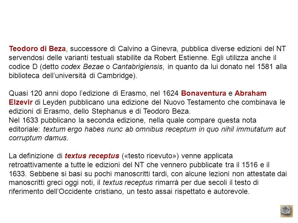 Teodoro di Beza, successore di Calvino a Ginevra, pubblica diverse edizioni del NT servendosi delle varianti testuali stabilite da Robert Estienne. Egli utilizza anche il codice D (detto codex Bezae o Cantabrigiensis, in quanto da lui donato nel 1581 alla biblioteca dell'università di Cambridge).