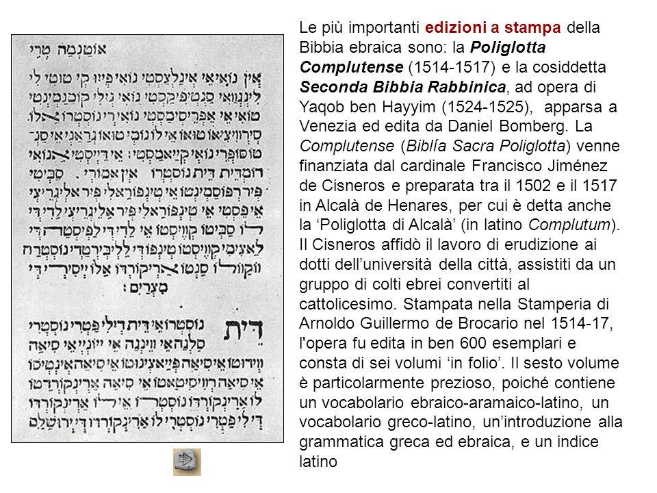 Le più importanti edizioni a stampa della Bibbia ebraica sono: la Poliglotta Complutense (1514-1517) e la cosiddetta Seconda Bibbia Rabbinica, ad opera di Yaqob ben Hayyim (1524-1525), apparsa a Venezia ed edita da Daniel Bomberg.