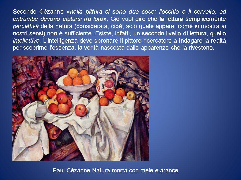 Secondo Cézanne «nella pittura ci sono due cose: l occhio e il cervello, ed entrambe devono aiutarsi tra loro». Ciò vuol dire che la lettura semplicemente percettiva della natura (considerata, cioè, solo quale appare, come si mostra ai nostri sensi) non è sufficiente. Esiste, infatti, un secondo livello di lettura, quello intellettivo. L intelligenza deve spronare il pittore-ricercatore a indagare la realtà per scoprirne l essenza, la verità nascosta dalle apparenze che la rivestono.