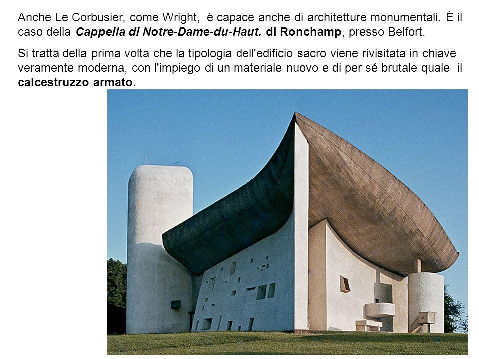 Anche Le Corbusier, come Wright, è capace anche di architetture monumentali. È il caso della Cappella di Notre-Dame-du-Haut. di Ronchamp, presso Belfort.
