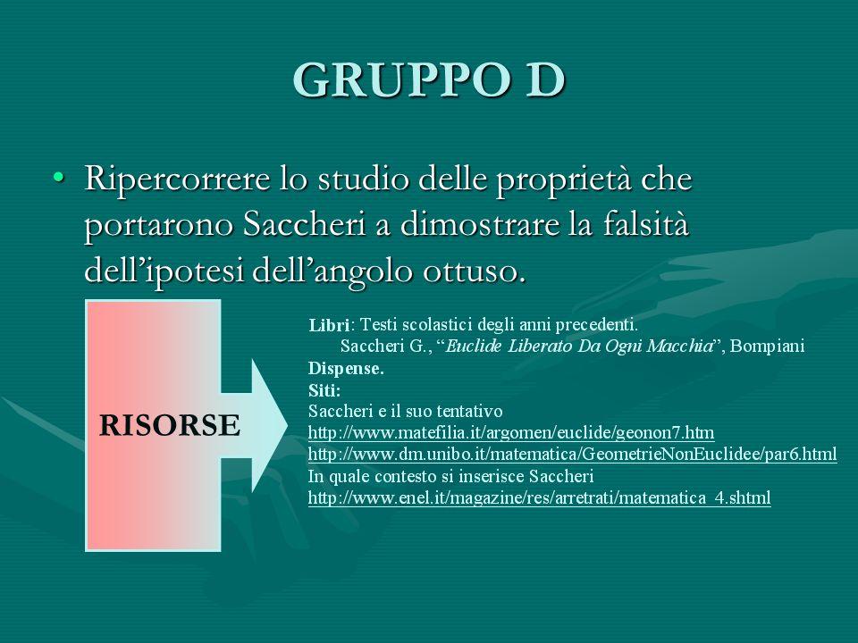 GRUPPO D Ripercorrere lo studio delle proprietà che portarono Saccheri a dimostrare la falsità dell'ipotesi dell'angolo ottuso.