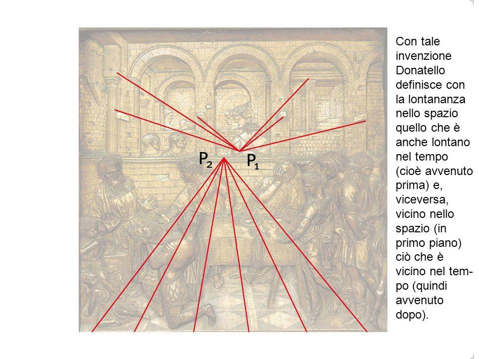Con tale invenzione Donatello definisce con la lontananza nello spazio quello che è anche lontano nel tempo (cioè avvenuto prima) e, viceversa, vicino nello spazio (in primo piano) ciò che è vicino nel tempo (quindi avvenuto dopo).