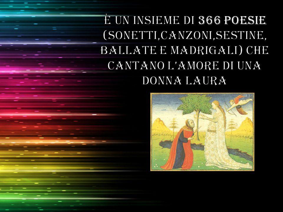 È un insieme di 366 poesie (sonetti,canzoni,sestine, ballate e madrigali) che cantano l'amore di una donna LAURA