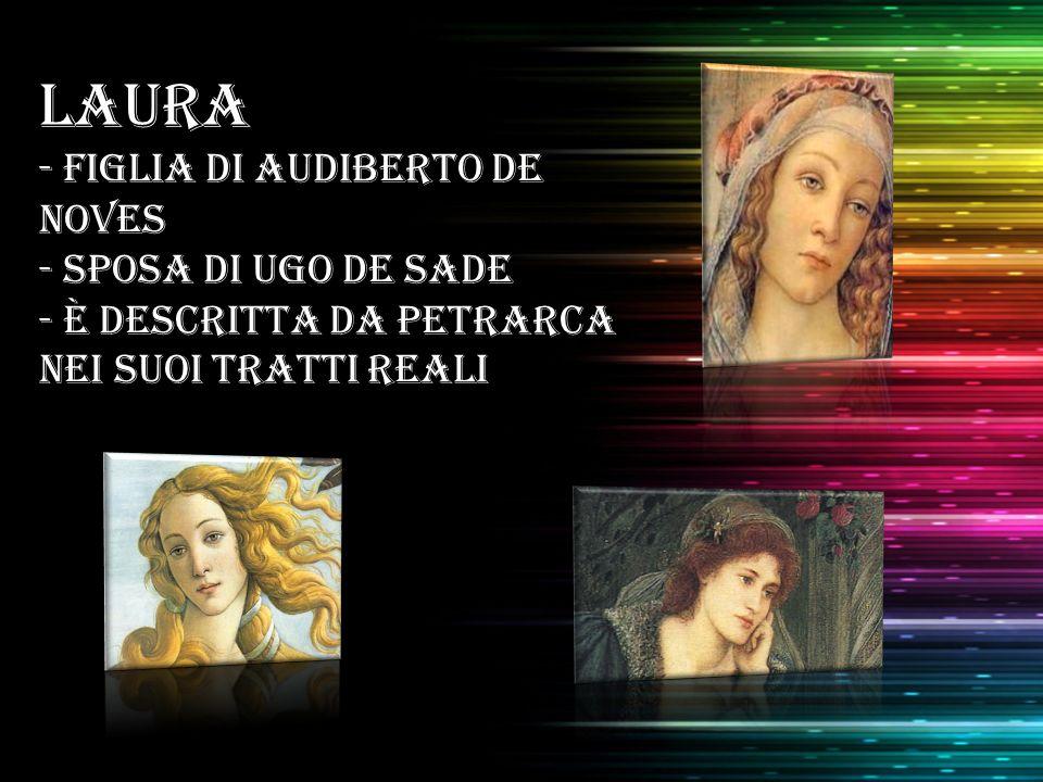LAURA - Figlia di Audiberto de Noves - sposa di Ugo de Sade - è descritta da Petrarca nei suoi tratti reali