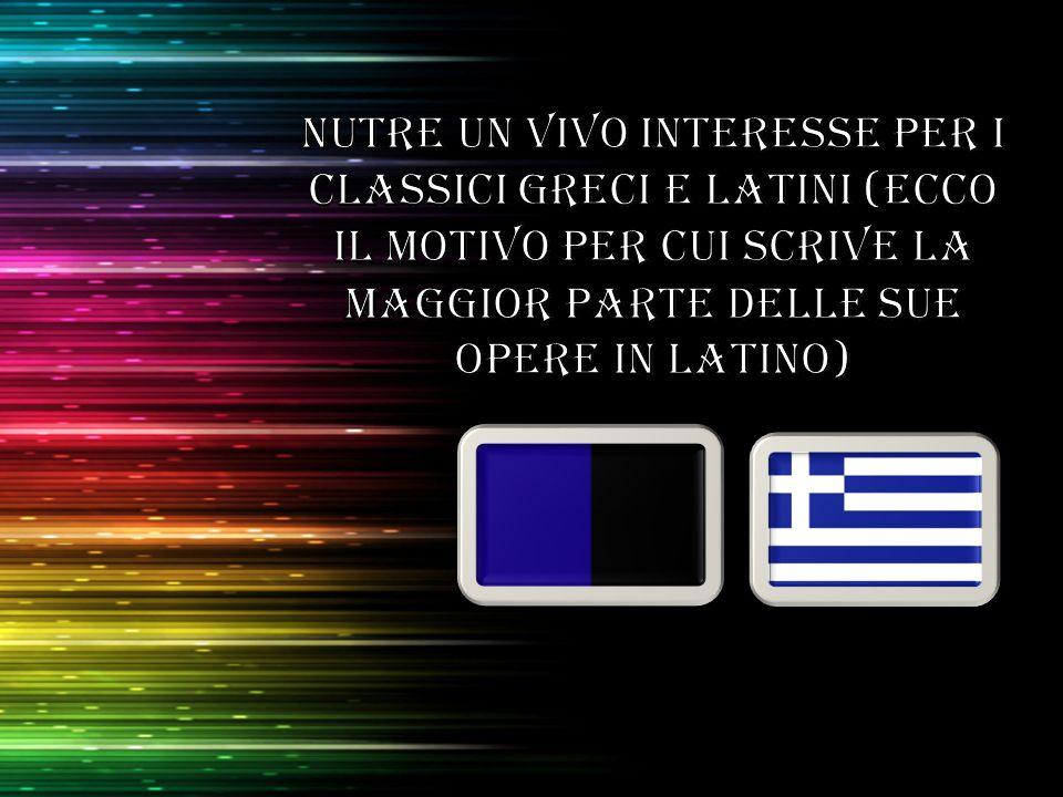 Nutre un vivo interesse per i classici greci e latini (ecco il motivo per cui scrive la maggior parte delle sue opere in latino)