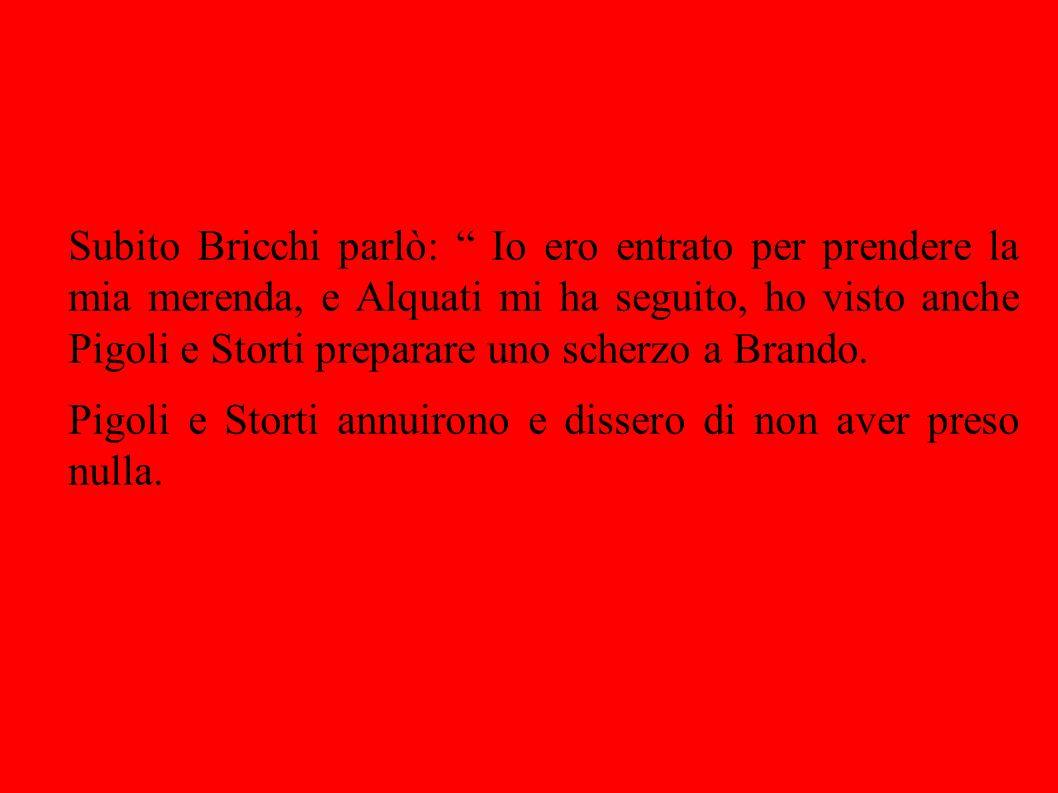 Subito Bricchi parlò: Io ero entrato per prendere la mia merenda, e Alquati mi ha seguito, ho visto anche Pigoli e Storti preparare uno scherzo a Brando.