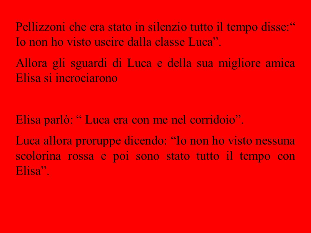 Pellizzoni che era stato in silenzio tutto il tempo disse: Io non ho visto uscire dalla classe Luca .