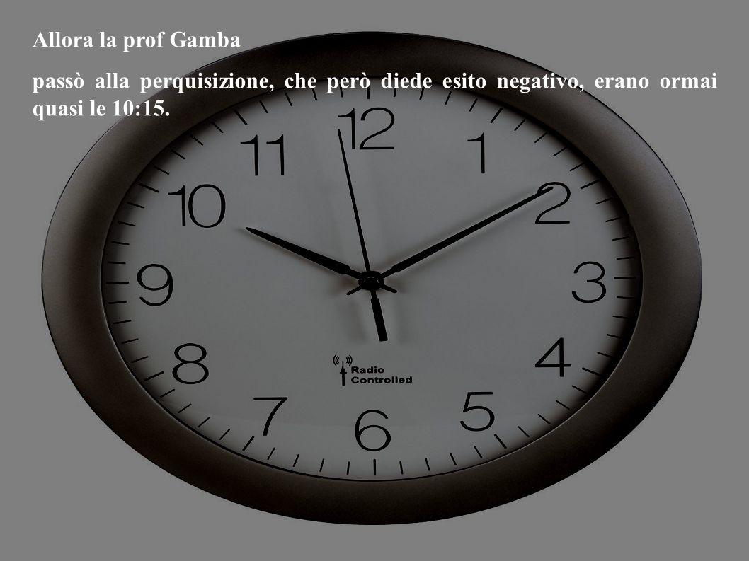 Allora la prof Gamba passò alla perquisizione, che però diede esito negativo, erano ormai quasi le 10:15.