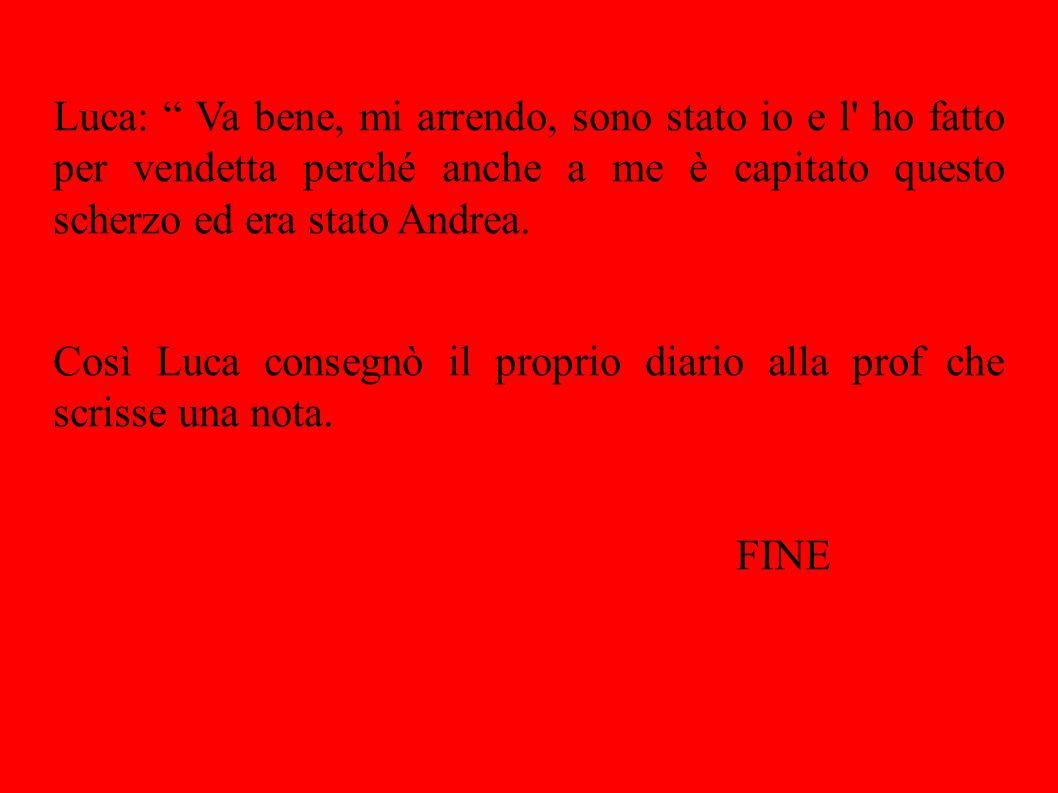 Luca: Va bene, mi arrendo, sono stato io e l ho fatto per vendetta perché anche a me è capitato questo scherzo ed era stato Andrea.