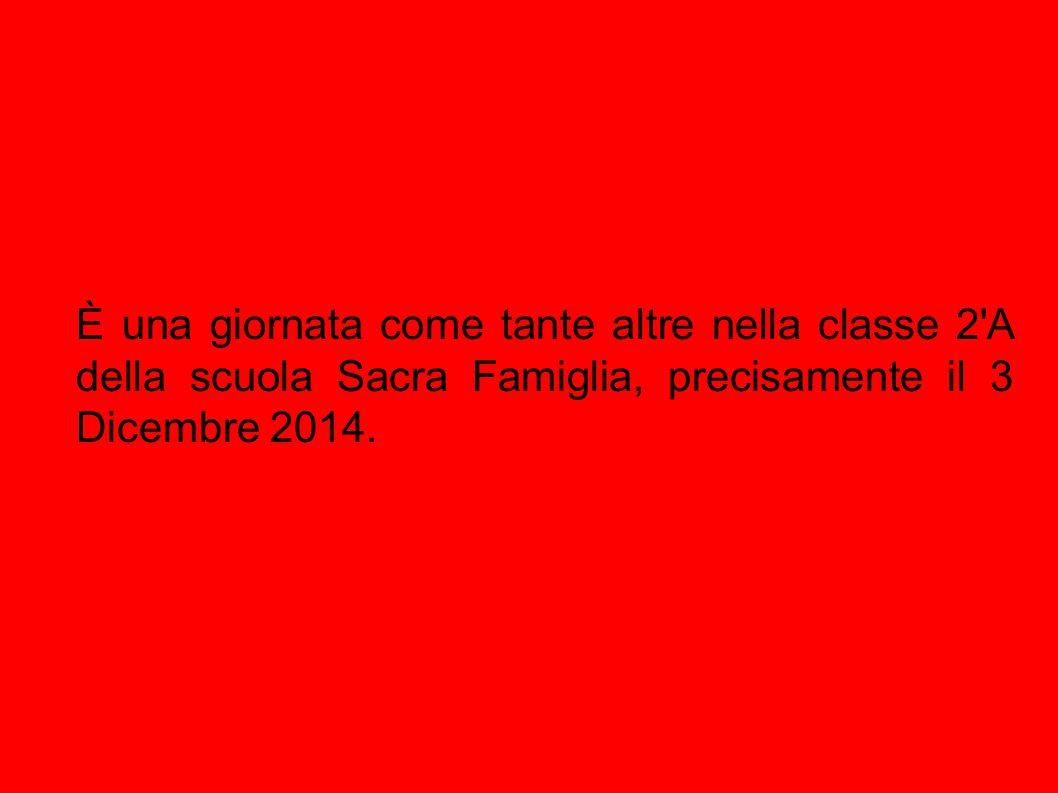 È una giornata come tante altre nella classe 2 A della scuola Sacra Famiglia, precisamente il 3 Dicembre 2014.