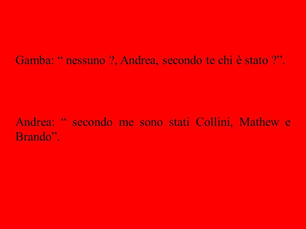 Gamba: nessuno , Andrea, secondo te chi è stato .