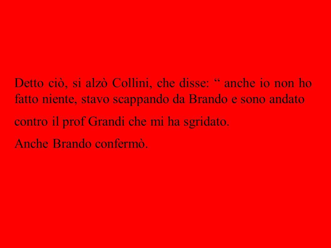 Detto ciò, si alzò Collini, che disse: anche io non ho fatto niente, stavo scappando da Brando e sono andato