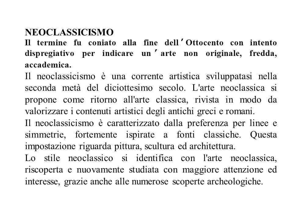 NEOCLASSICISMO Il termine fu coniato alla fine dell'Ottocento con intento dispregiativo per indicare un'arte non originale, fredda, accademica.