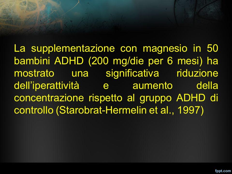 La supplementazione con magnesio in 50 bambini ADHD (200 mg/die per 6 mesi) ha mostrato una significativa riduzione dell'iperattività e aumento della concentrazione rispetto al gruppo ADHD di controllo (Starobrat-Hermelin et al., 1997)