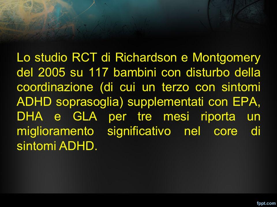 Lo studio RCT di Richardson e Montgomery del 2005 su 117 bambini con disturbo della coordinazione (di cui un terzo con sintomi ADHD soprasoglia) supplementati con EPA, DHA e GLA per tre mesi riporta un miglioramento significativo nel core di sintomi ADHD.