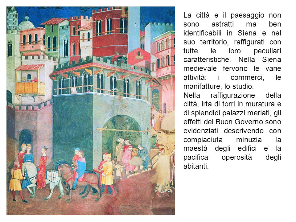 La città e il paesaggio non sono astratti ma ben identificabili in Siena e nel suo territorio, raffigurati con tutte le loro peculiari caratteristiche. Nella Siena medievale fervono le varie attività: i commerci, le manifatture, lo studio.