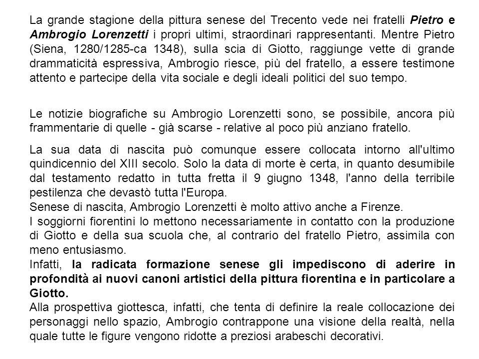 La grande stagione della pittura senese del Trecento vede nei fratelli Pietro e Ambrogio Lorenzetti i propri ultimi, straordinari rappresentanti. Mentre Pietro (Siena, 1280/1285-ca 1348), sulla scia di Giotto, raggiunge vette di grande drammaticità espressiva, Ambrogio riesce, più del fratello, a essere testimone attento e partecipe della vita sociale e degli ideali politici del suo tempo.