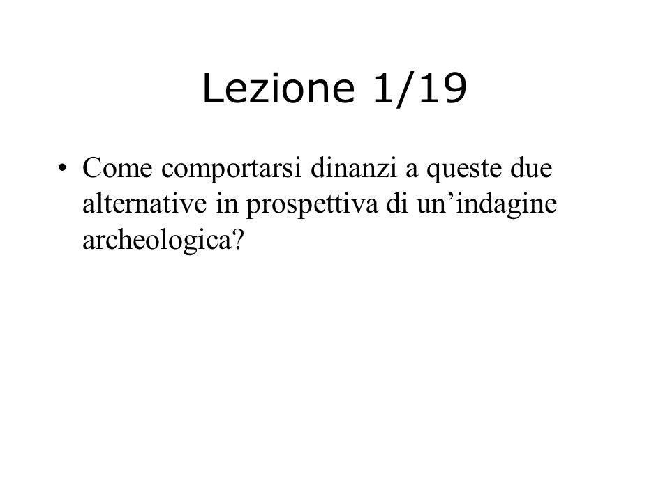 Lezione 1/19 Come comportarsi dinanzi a queste due alternative in prospettiva di un'indagine archeologica