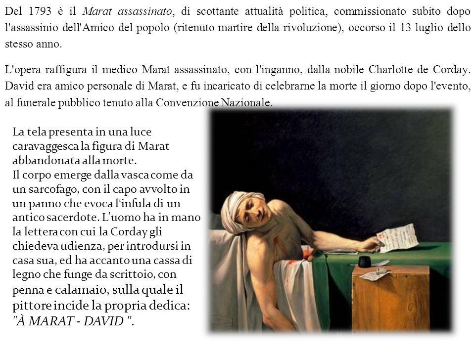 Del 1793 è il Marat assassinato, di scottante attualità politica, commissionato subito dopo l assassinio dell Amico del popolo (ritenuto martire della rivoluzione), occorso il 13 luglio dello stesso anno.