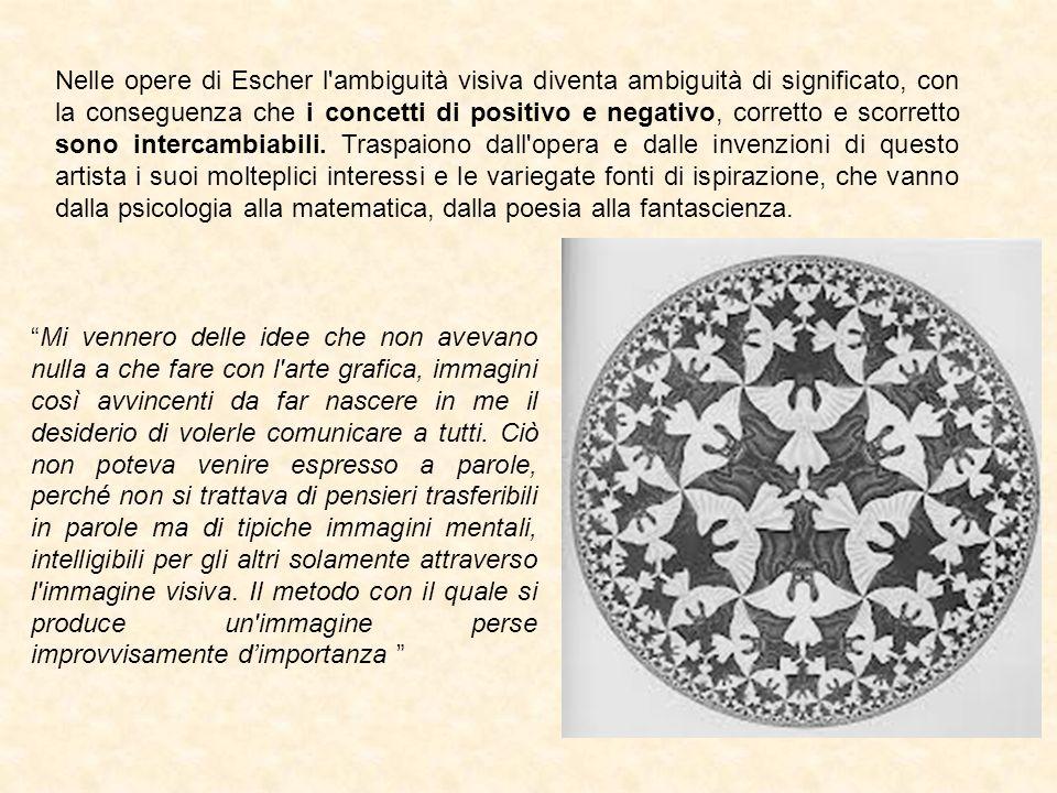 Nelle opere di Escher l ambiguità visiva diventa ambiguità di significato, con la conseguenza che i concetti di positivo e negativo, corretto e scorretto sono intercambiabili. Traspaiono dall opera e dalle invenzioni di questo artista i suoi molteplici interessi e le variegate fonti di ispirazione, che vanno dalla psicologia alla matematica, dalla poesia alla fantascienza.