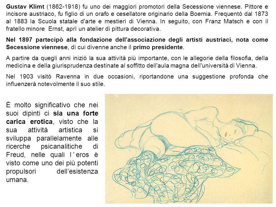 Gustav Klimt (1862-1918) fu uno dei maggiori promotori della Secessione viennese. Pittore e incisore austriaco, fu figlio di un orafo e cesellatore originario della Boemia. Frequentò dal 1873 al 1883 la Scuola statale d arte e mestieri di Vienna. In seguito, con Franz Matsch e con il fratello minore Ernst, aprì un atelier di pittura decorativa.