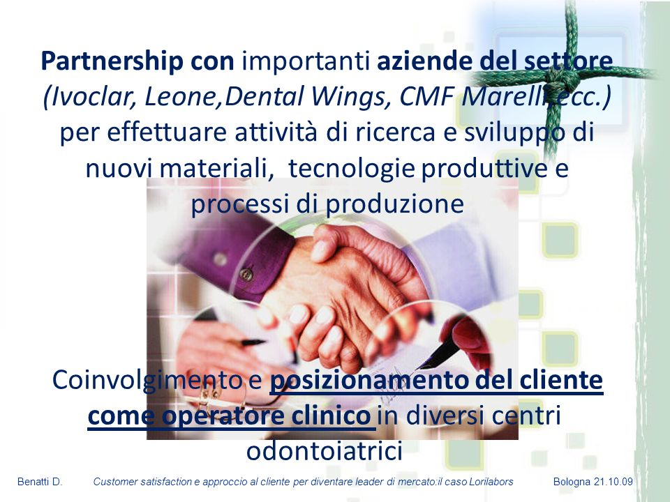 Partnership con importanti aziende del settore (Ivoclar, Leone,Dental Wings, CMF Marelli,ecc.) per effettuare attività di ricerca e sviluppo di nuovi materiali, tecnologie produttive e processi di produzione