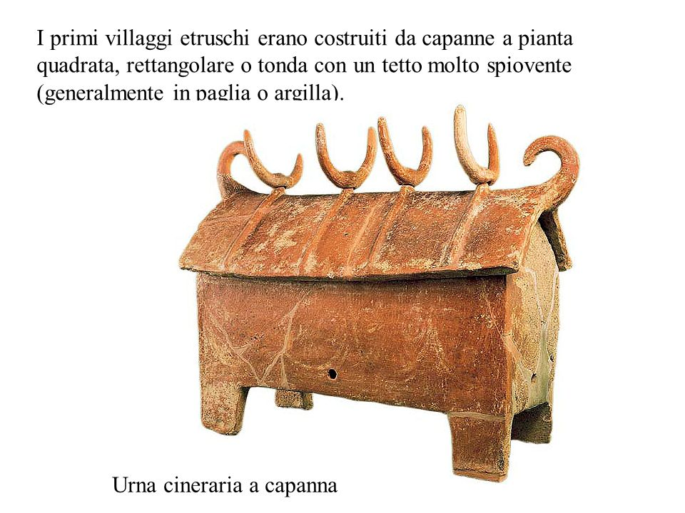 I primi villaggi etruschi erano costruiti da capanne a pianta quadrata, rettangolare o tonda con un tetto molto spiovente (generalmente in paglia o argilla).