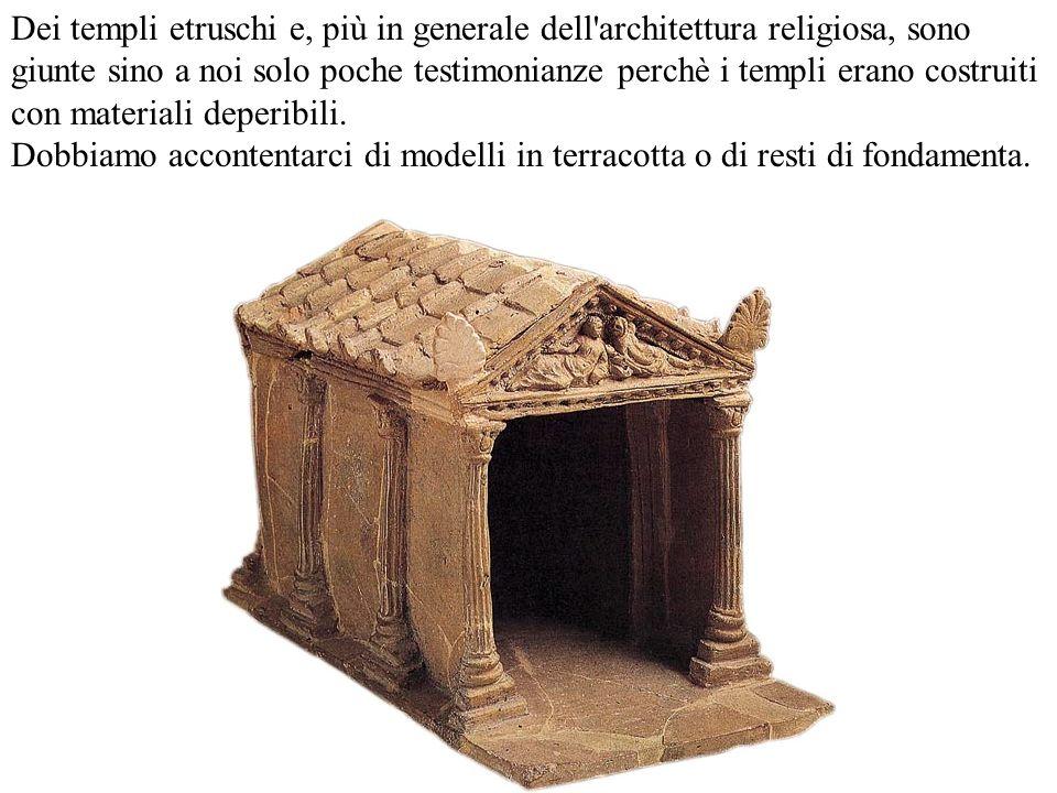 Dei templi etruschi e, più in generale dell architettura religiosa, sono giunte sino a noi solo poche testimonianze perchè i templi erano costruiti con materiali deperibili.