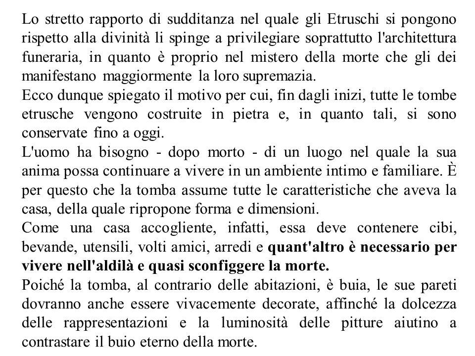 Lo stretto rapporto di sudditanza nel quale gli Etruschi si pongono rispetto alla divinità li spinge a privilegiare soprattutto l architettura funeraria, in quanto è proprio nel mistero della morte che gli dei manifestano maggiormente la loro supremazia.
