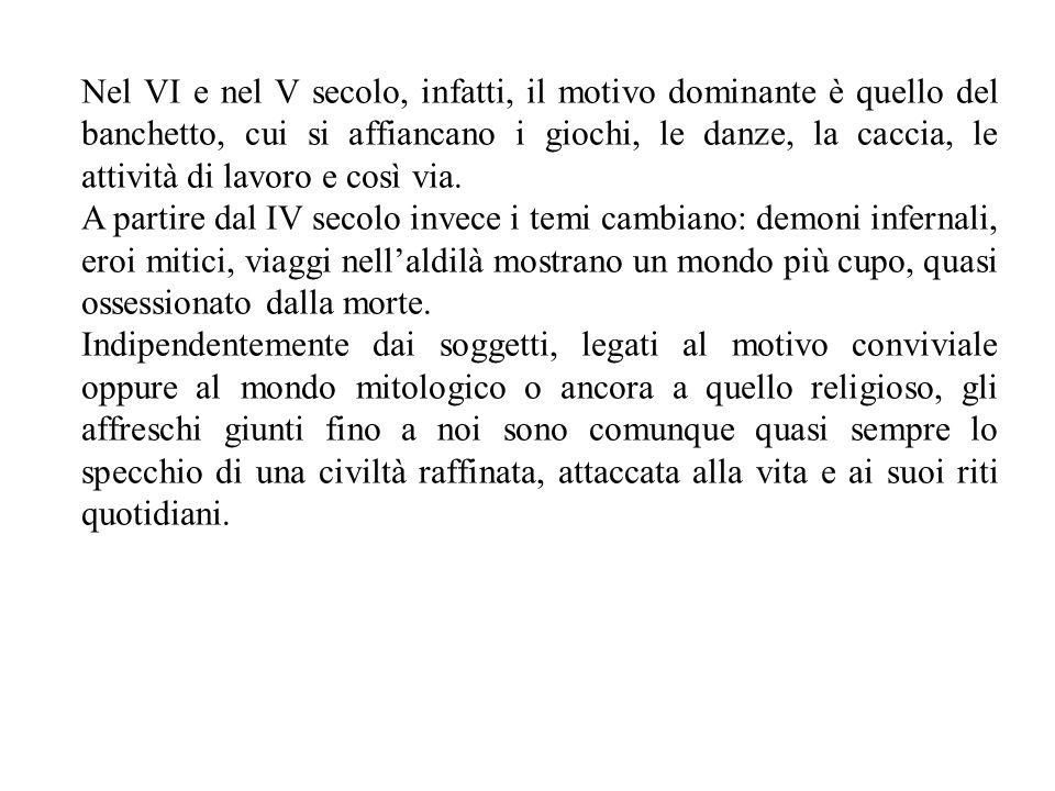 Nel VI e nel V secolo, infatti, il motivo dominante è quello del banchetto, cui si affiancano i giochi, le danze, la caccia, le attività di lavoro e così via.