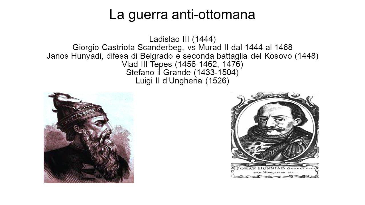 La guerra anti-ottomana Ladislao III (1444) Giorgio Castriota Scanderbeg, vs Murad II dal 1444 al 1468 Janos Hunyadi, difesa di Belgrado e seconda battaglia del Kosovo (1448) Vlad III Tepes (1456-1462, 1476) Stefano il Grande (1433-1504) Luigi II d'Ungheria (1526)