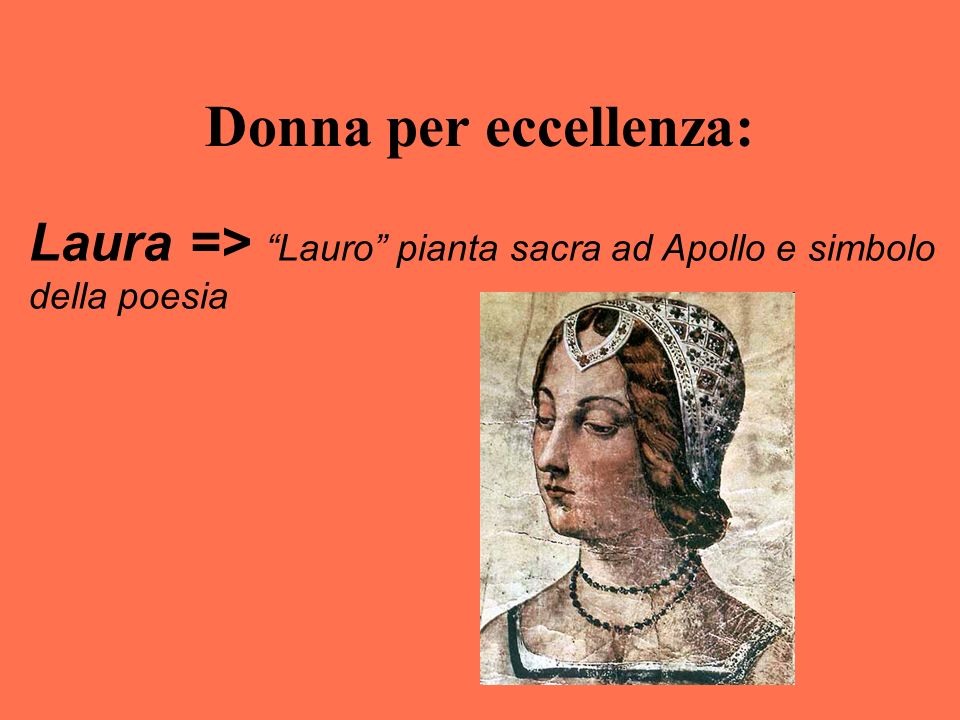 Donna per eccellenza: Laura => Lauro pianta sacra ad Apollo e simbolo della poesia