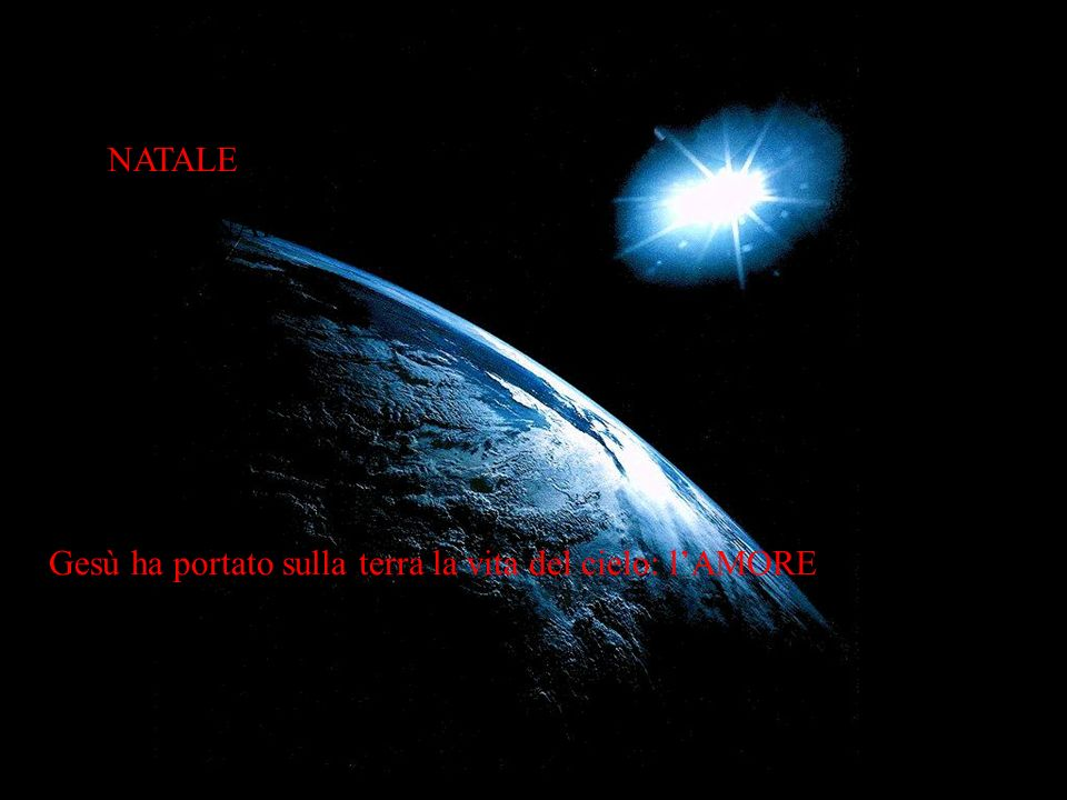 NATALE NATALE Gesù ha portato sulla terra la vita del cielo: l'AMORE