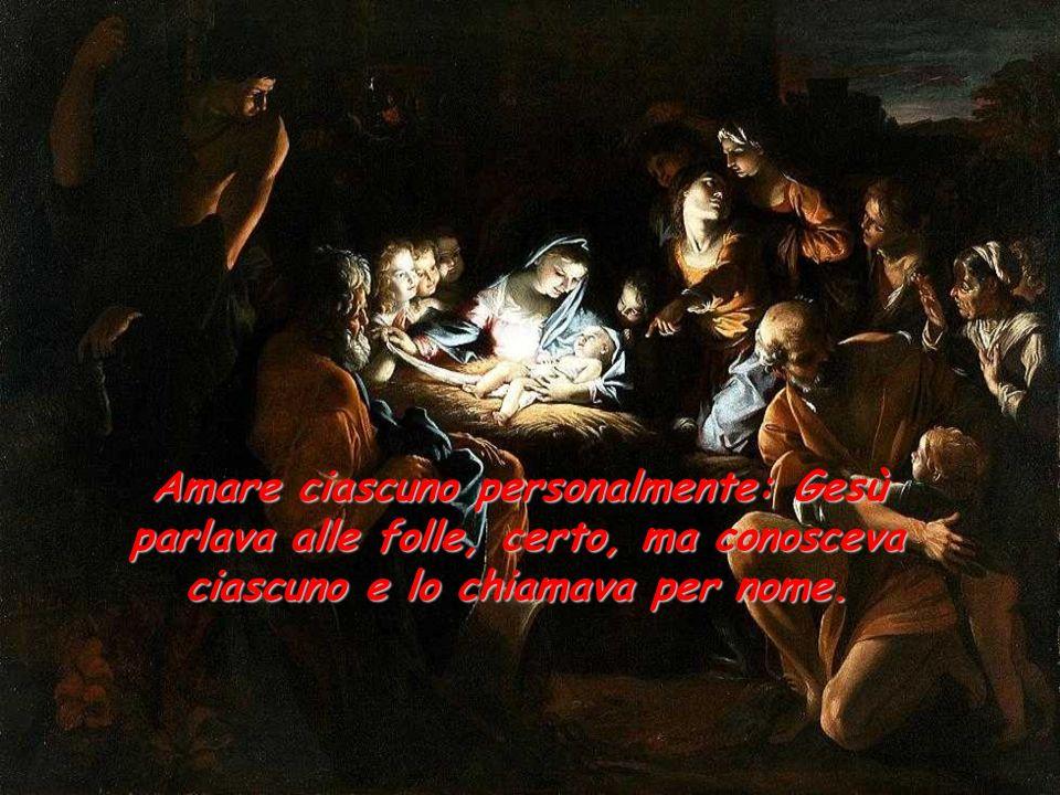 Amare ciascuno personalmente: Gesù parlava alle folle, certo, ma conosceva ciascuno e lo chiamava per nome.